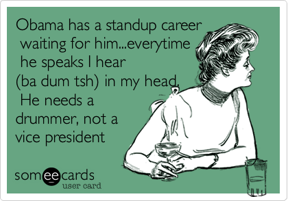 Obama has a standup career waiting for him...everytime he speaks I hear (ba dum tsh) in my head. He needs adrummer, not avice president