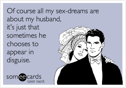 Of course all my sex-dreams are about my husband, 