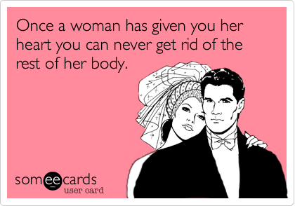 Once a woman has given you her heart you can never get rid of the rest of her body.