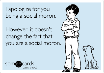 I apologize for youbeing a social moron.However, it doesn'tchange the fact thatyou are a social moron.