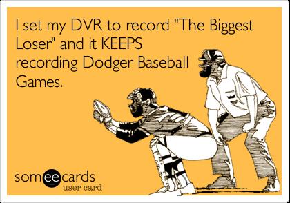 "I set my DVR to record ""The Biggest Loser"" and it KEEPSrecording Dodger BaseballGames."