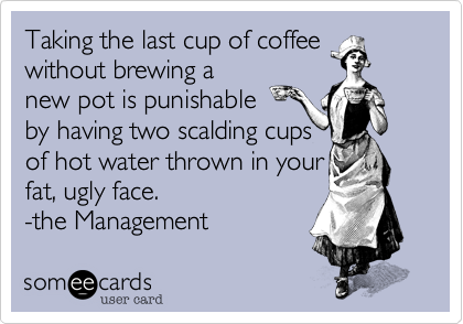 Taking the last cup of coffeewithout brewing anew pot is punishable by having two scalding cupsof hot water thrown in your fat, ugly face.-the Management