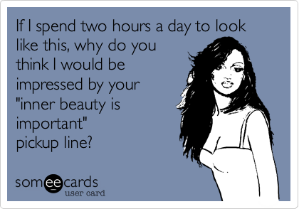 """If I spend two hours a day to look like this, why do youthink I would be impressed by your""""inner beauty isimportant""""pickup line?"""