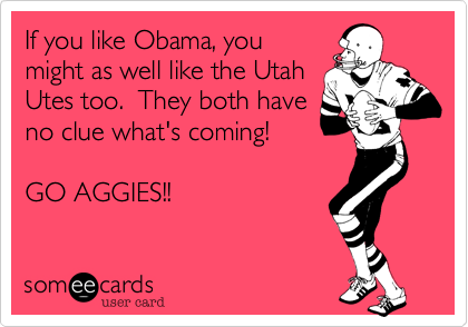 If you like Obama, youmight as well like the UtahUtes too.  They both haveno clue what's coming! GO AGGIES!!