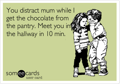 You distract mum while Iget the chocolate fromthe pantry. Meet you inthe hallway in 10 min.