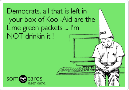 Democrats, all that is left in your box of Kool-Aid are theLime green packets ... I'mNOT drinkin it !