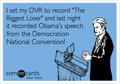 """I set my DVR to record """"The Biggest Loser"""" and last night it recorded Obama's speech from the DemocrationNational Convention!"""