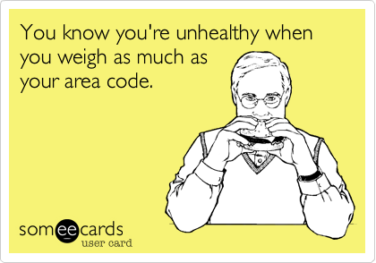 You know you're unhealthy when you weigh as much asyour area code.