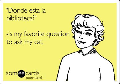 """Donde esta labiblioteca?""-is my favorite questionto ask my cat."
