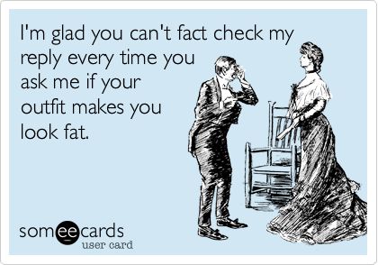 I'm glad you can't fact check my reply every time you ask me if youroutfit makes youlook fat.