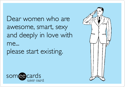 Dear women who areawesome, smart, sexyand deeply in love withme...please start existing.
