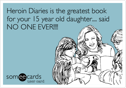 Heroin Diaries is the greatest book for your 15 year old daughter.... said NO ONE EVER!!!!