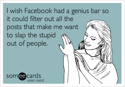 I wish Facebook had a genius bar so it could filter out all theposts that make me wantto slap the stupidout of people.