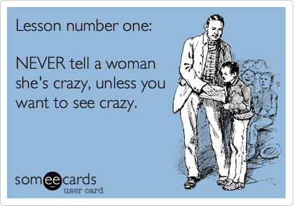 Lesson number one:NEVER tell a womanshe's crazy, unless youwant to see crazy.