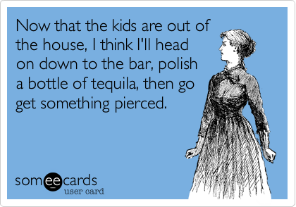 Now that the kids are out ofthe house, I think I'll headon down to the bar, polisha bottle of tequila, then goget something pierced.