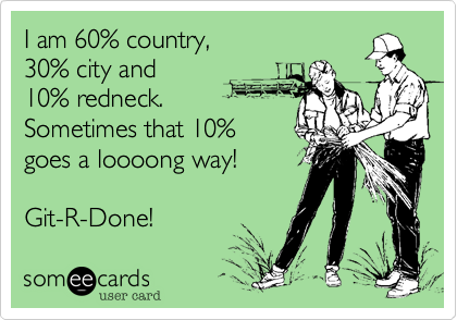 I am 60% country, 30% city and10% redneck.Sometimes that 10% goes a loooong way!Git-R-Done!