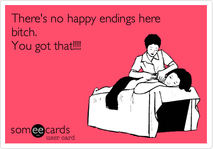 There's no happy endings here bitch.