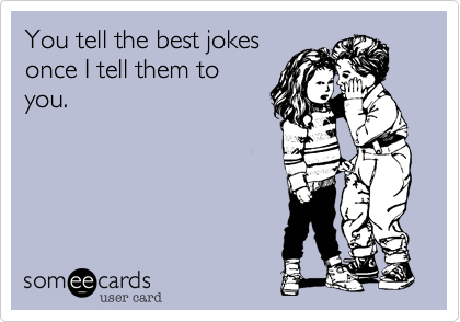 You tell the best jokesonce I tell them toyou.
