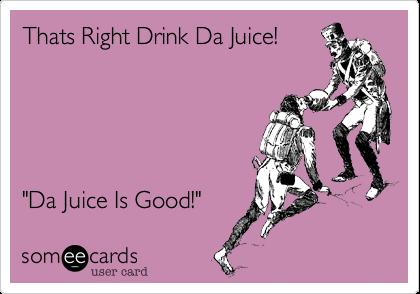 "Thats Right Drink Da Juice!""Da Juice Is Good!"""