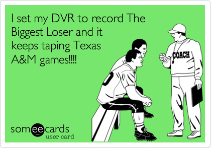 I set my DVR to record TheBiggest Loser and itkeeps taping TexasA&M games!!!!