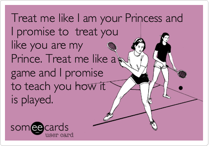 Treat me like I am your Princess and  I promise to  treat you like you are my Prince. Treat me like a game and I promise to teach you how it is played.