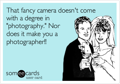 """That fancy camera doesn't come with a degree in""""photography."""" Nordoes it make you aphotographer!!"""