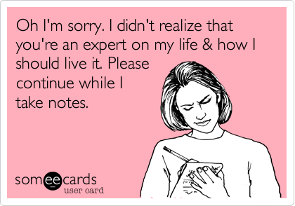 Oh I'm sorry. I didn't realize that you're an expert on my life & how I should live it. Pleasecontinue while I take notes.