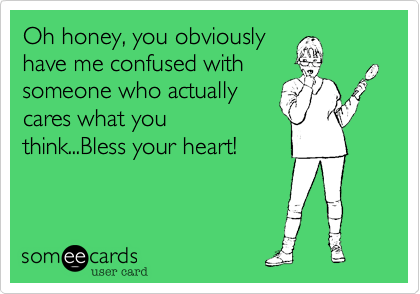 Oh honey, you obviouslyhave me confused withsomeone who actuallycares what youthink...Bless your heart!