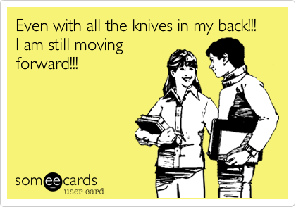 Even with all the knives in my back!!! I am still movingforward!!!