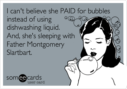 I can't believe she PAID for bubbles instead of using