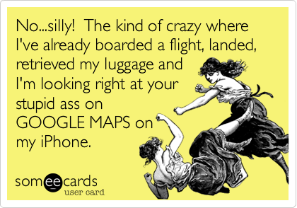 No...silly!  The kind of crazy where I've already boarded a flight, landed, retrieved my luggage andI'm looking right at yourstupid ass onGOOGLE MAPS onmy iPhone.