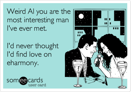Weird Al you are themost interesting manI've ever met.I'd never thoughtI'd find love oneharmony.