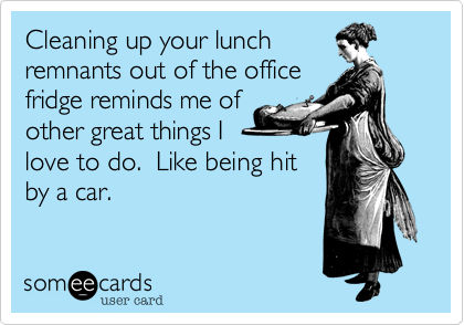 Cleaning up your lunchremnants out of the officefridge reminds me ofother great things Ilove to do.  Like being hitby a car.