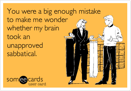 You were a big enough mistake