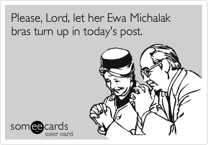 Please, Lord, let her Ewa Michalak bras turn up in today's post.