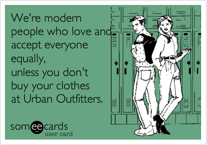 We're modernpeople who love andaccept everyoneequally,unless you don'tbuy your clothesat Urban Outfitters.