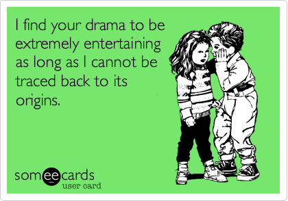 I find your drama to beextremely entertainingas long as I cannot betraced back to itsorigins.