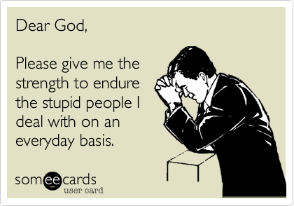 Dear God,Please give me thestrength to endurethe stupid people Ideal with on aneveryday basis.