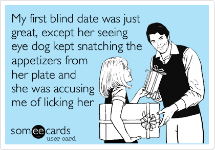 My first blind date was justgreat, except her seeingeye dog kept snatching theappetizers fromher plate andshe was accusingme of licking her