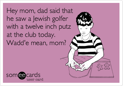Hey mom, dad said thathe saw a Jewish golferwith a twelve inch putzat the club today.Wadd'e mean, mom?