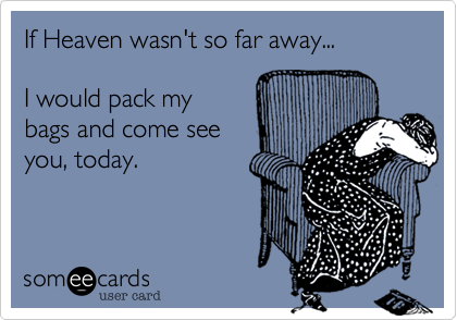 If Heaven wasn't so far away...  I would pack my bags and come seeyou, today.