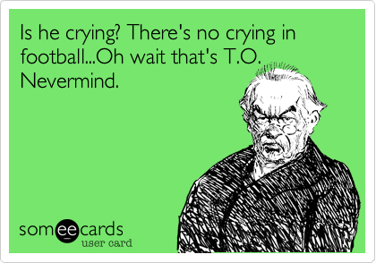 Is he crying? There's no crying in football...Oh wait that's T.O.Nevermind.