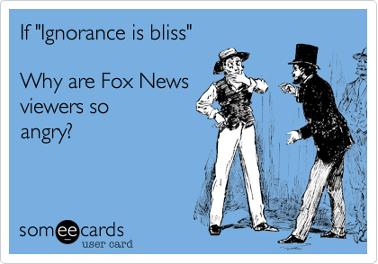 "If ""Ignorance is bliss"" Why are Fox News viewers so angry ..."