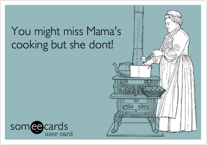 You might miss Mama'scooking but she dont!