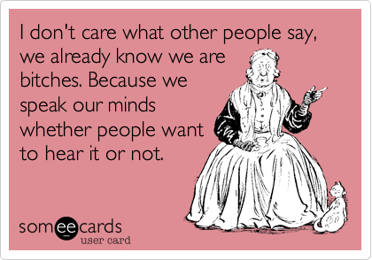 I don't care what other people say, we already know we arebitches. Because wespeak our mindswhether people wantto hear it or not.