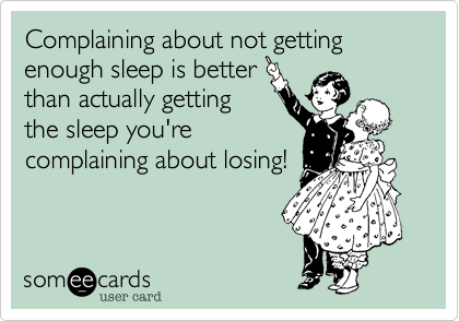 Complaining about not gettingenough sleep is betterthan actually gettingthe sleep you're complaining about losing!
