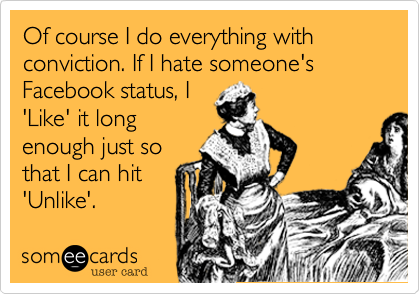 Of course I do everything with conviction. If I hate someone's Facebook status, I