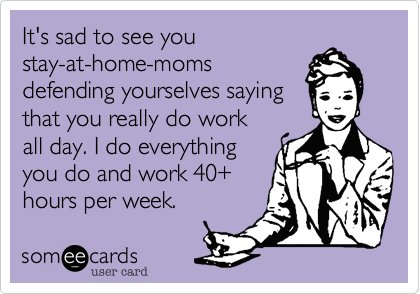 It's sad to see youstay-at-home-momsdefending yourselves sayingthat you really do workall day. I do everythingyou do and work 40+hours per week.
