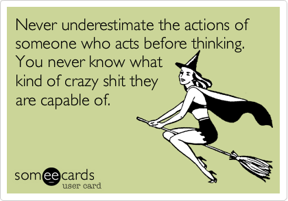 Never underestimate the actions of someone who acts before thinking.  You never know what kind of crazy shit they are capable of.