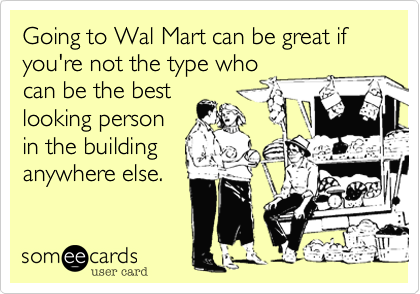 Going to Wal Mart can be great if you're not the type who